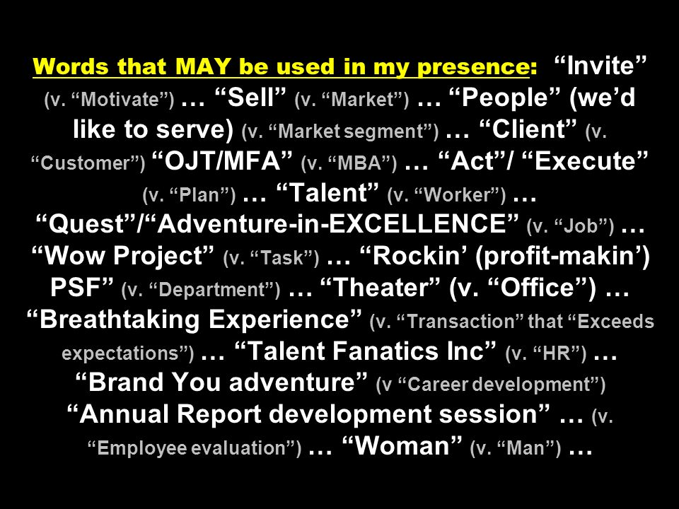Words that MAY be used in my presence: Invite (v. Motivate) … Sell (v. Market) … People (wed like to serve) (v. Market segment) … Client (v. Customer)