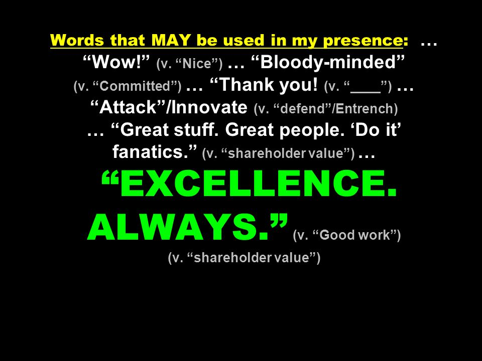 Words that MAY be used in my presence: … Wow! (v. Nice) … Bloody-minded (v. Committed) … Thank you! (v. ____) … Attack/Innovate (v. defend/Entrench) …