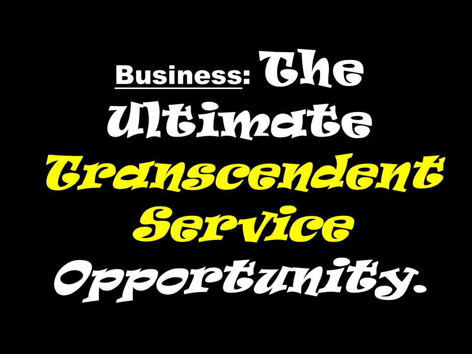 Business: The Ultimate Transcendent Service Opportunity.