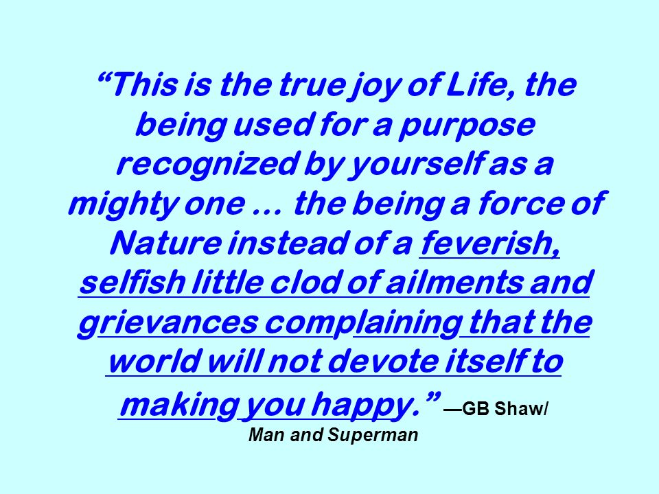 This is the true joy of Life, the being used for a purpose recognized by yourself as a mighty one … the being a force of Nature instead of a feverish,