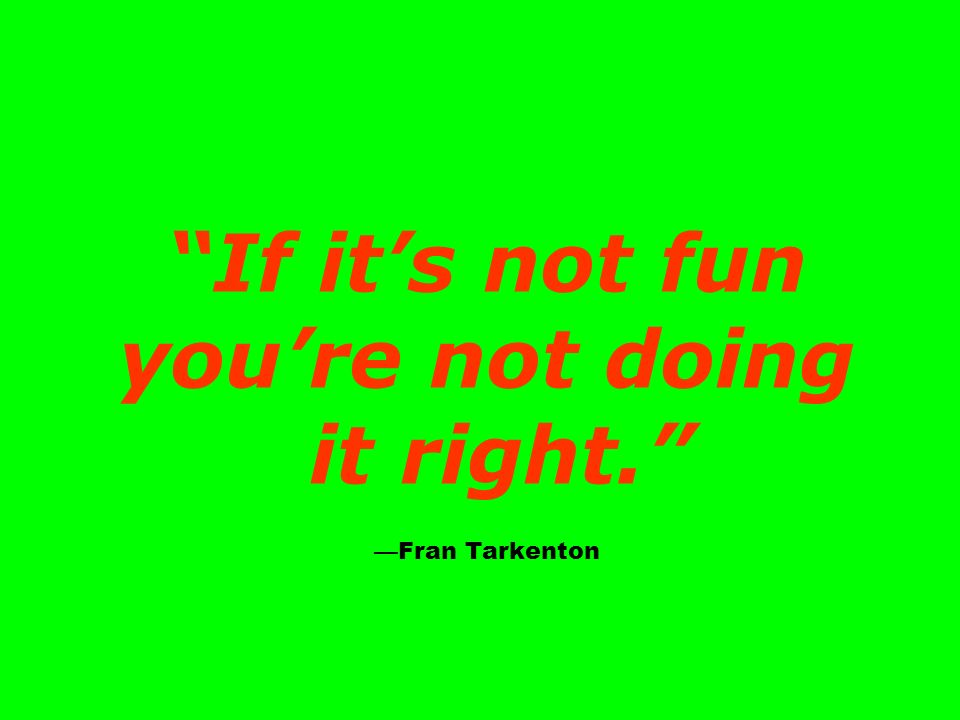 If its not fun youre not doing it right. Fran Tarkenton