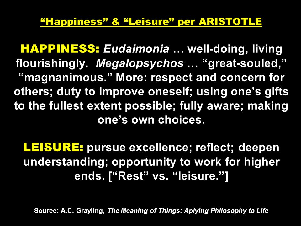 Happiness & Leisure per ARISTOTLE HAPPINESS: Eudaimonia … well-doing, living flourishingly. Megalopsychos … great-souled, magnanimous. More: respect a