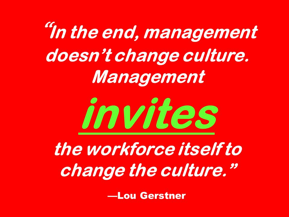 In the end, management doesnt change culture. Management invites the workforce itself to change the culture. Lou Gerstner