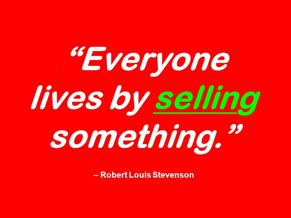 . Everyone lives by selling something. – Robert Louis Stevenson