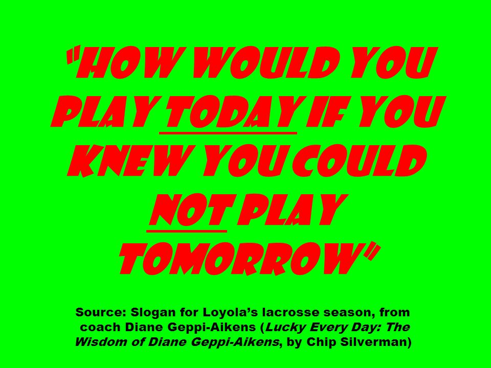 How Would You Play Today If You Knew You Could Not Play Tomorrow Source: Slogan for Loyolas lacrosse season, from coach Diane Geppi-Aikens (Lucky Ever