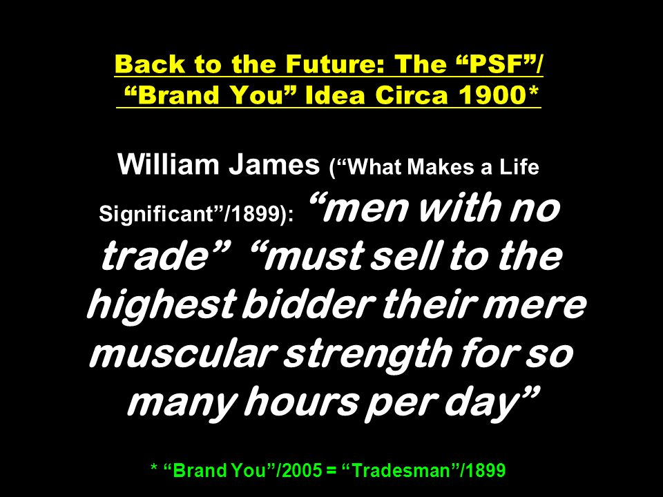 Back to the Future: The PSF/ Brand You Idea Circa 1900* William James (What Makes a Life Significant/1899): men with no trade must sell to the highest