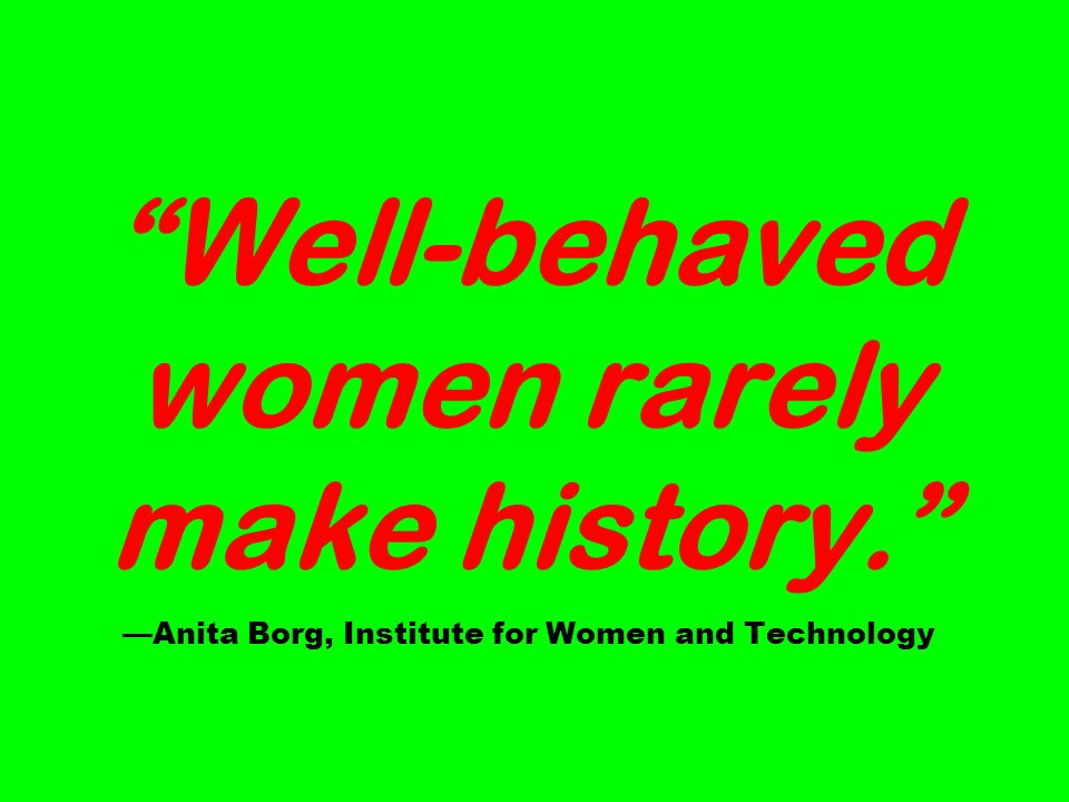 Well-behaved women rarely make history. Anita Borg, Institute for Women and Technology