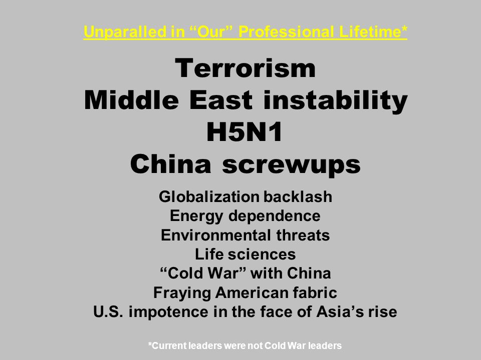 Unparalled in Our Professional Lifetime* Terrorism Middle East instability H5N1 China screwups Globalization backlash Energy dependence Environmental