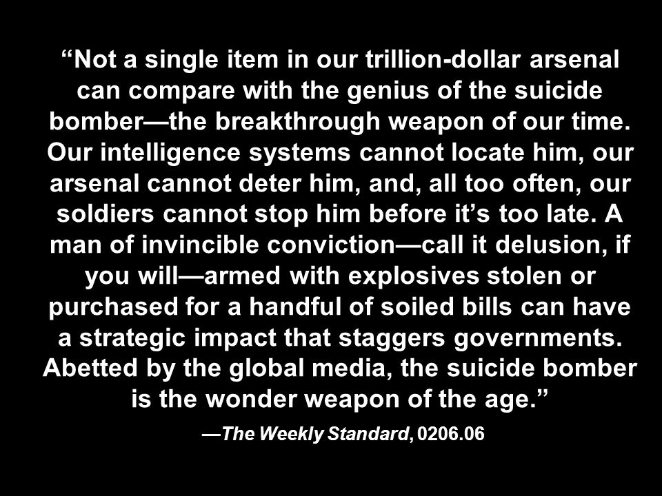 Not a single item in our trillion-dollar arsenal can compare with the genius of the suicide bomberthe breakthrough weapon of our time. Our intelligenc