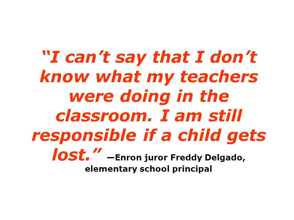 I cant say that I dont know what my teachers were doing in the classroom. I am still responsible if a child gets lost. Enron juror Freddy Delgado, ele