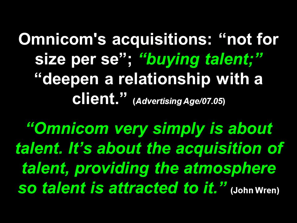 Omnicom's acquisitions: not for size per se; buying talent; deepen a relationship with a client. (Advertising Age/07.05) Omnicom very simply is about