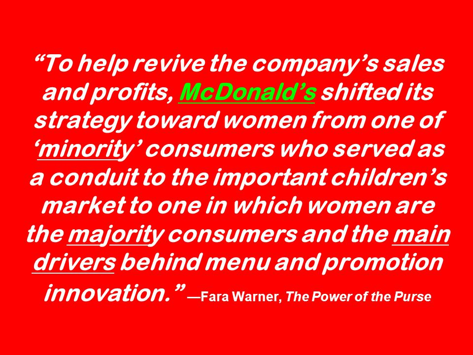 To help revive the companys sales and profits, McDonalds shifted its strategy toward women from one ofminority consumers who served as a conduit to th