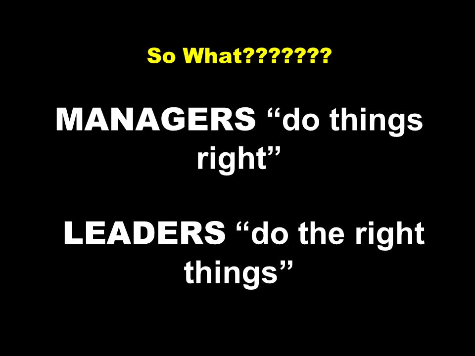 Not! Leadership is doing the right things. Management is doing things right. WB et al.