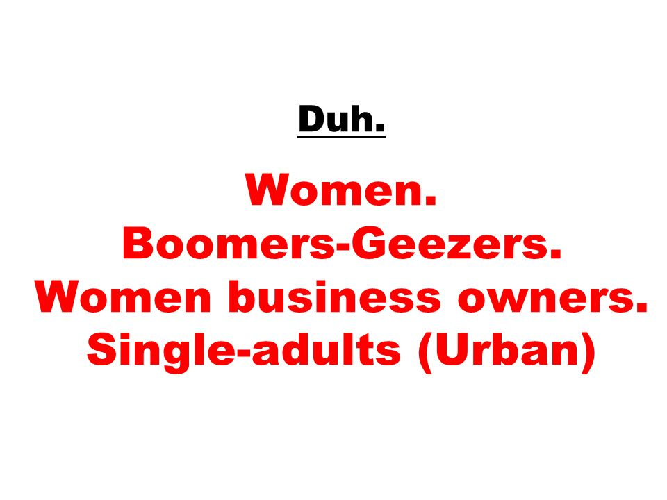 Duh. Women. Boomers-Geezers. Women business owners. Single-adults (Urban)