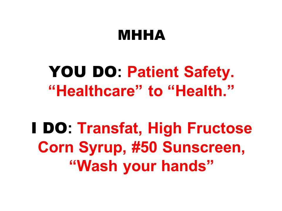 MHHA YOU DO : Patient Safety. Healthcare to Health. I DO : Transfat, High Fructose Corn Syrup, #50 Sunscreen, Wash your hands
