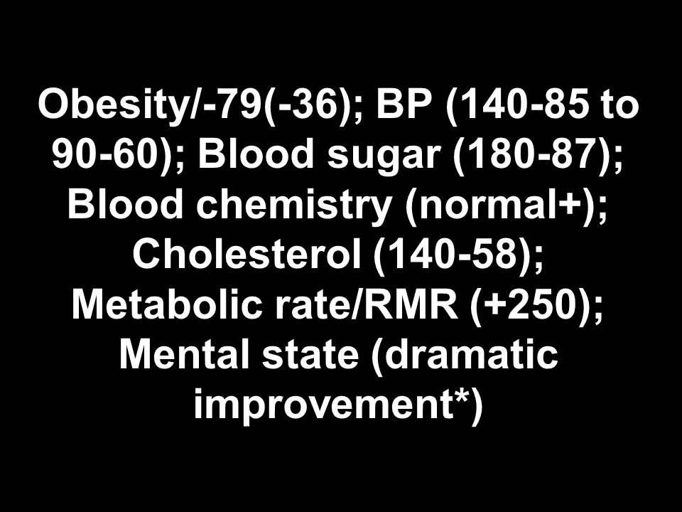 Obesity/-79(-36); BP (140-85 to 90-60); Blood sugar (180-87); Blood chemistry (normal+); Cholesterol (140-58); Metabolic rate/RMR (+250); Mental state