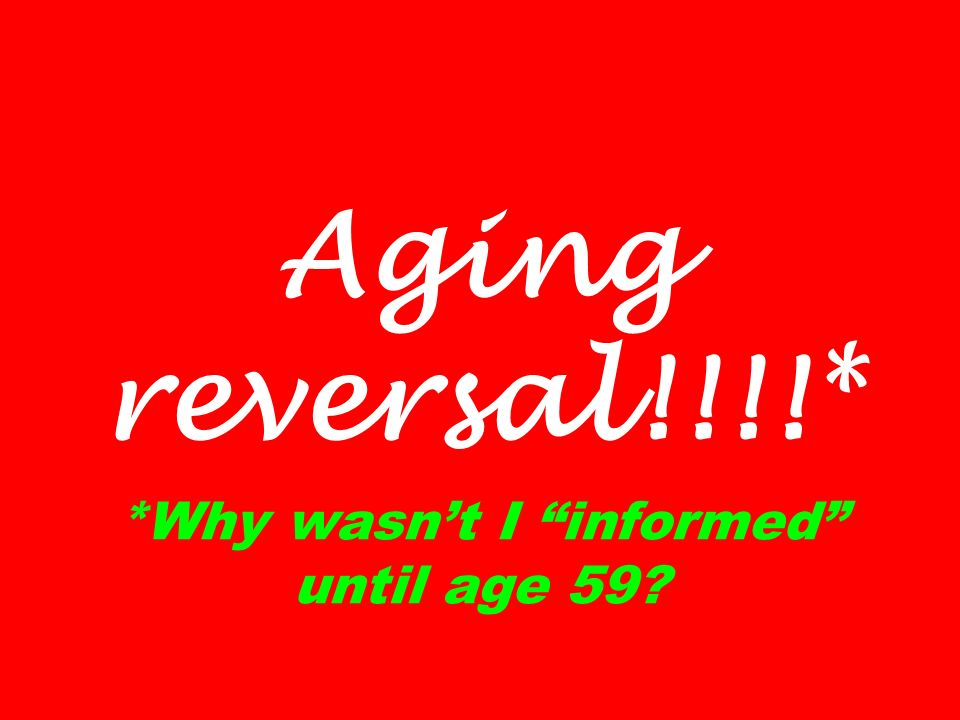 Aging reversal!!!!* *Why wasnt I informed until age 59?