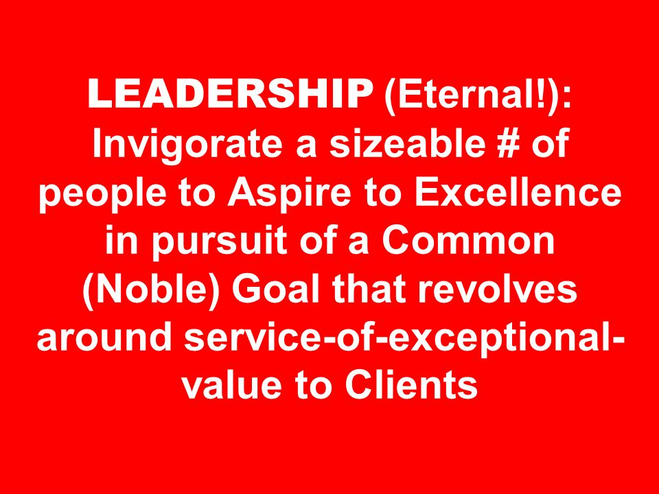 LEADERSHIP (Eternal!): Invigorate a sizeable # of people to Aspire to Excellence in pursuit of a Common (Noble) Goal that revolves around service-of-e