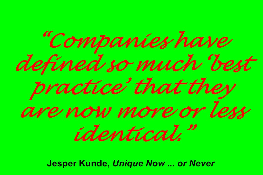 Companies have defined so much best practice that they are now more or less identical. Jesper Kunde, Unique Now... or Never