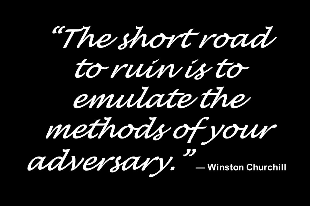 The short road to ruin is to emulate the methods of your adversary. Winston Churchill