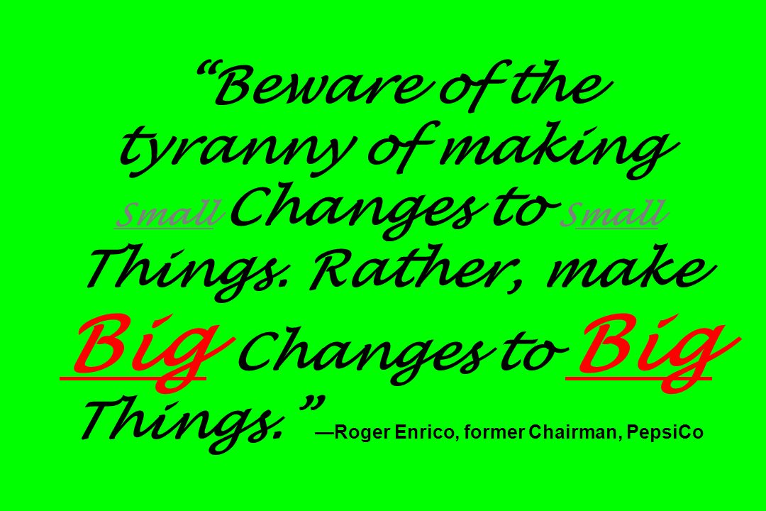 Beware of the tyranny of making Small Changes to Small Things. Rather, make Big Changes to Big Things. Roger Enrico, former Chairman, PepsiCo