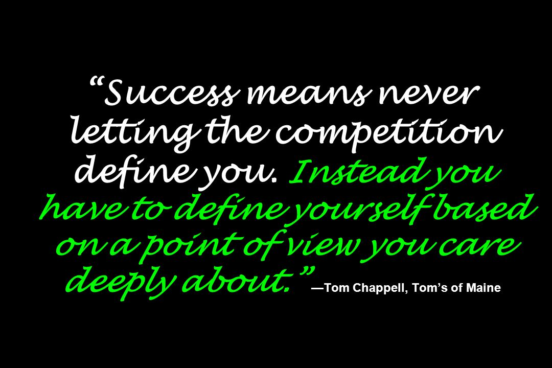 Success means never letting the competition define you. Instead you have to define yourself based on a point of view you care deeply about. Tom Chappe