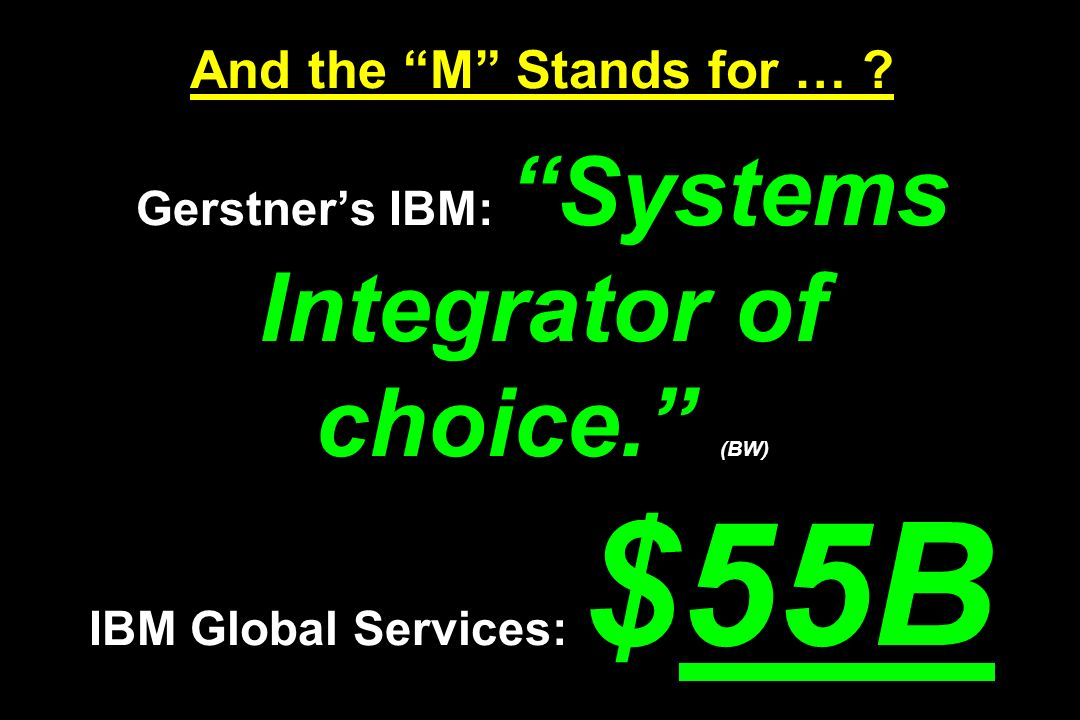 And the M Stands for … ? Gerstners IBM: Systems Integrator of choice. (BW) IBM Global Services: $55B