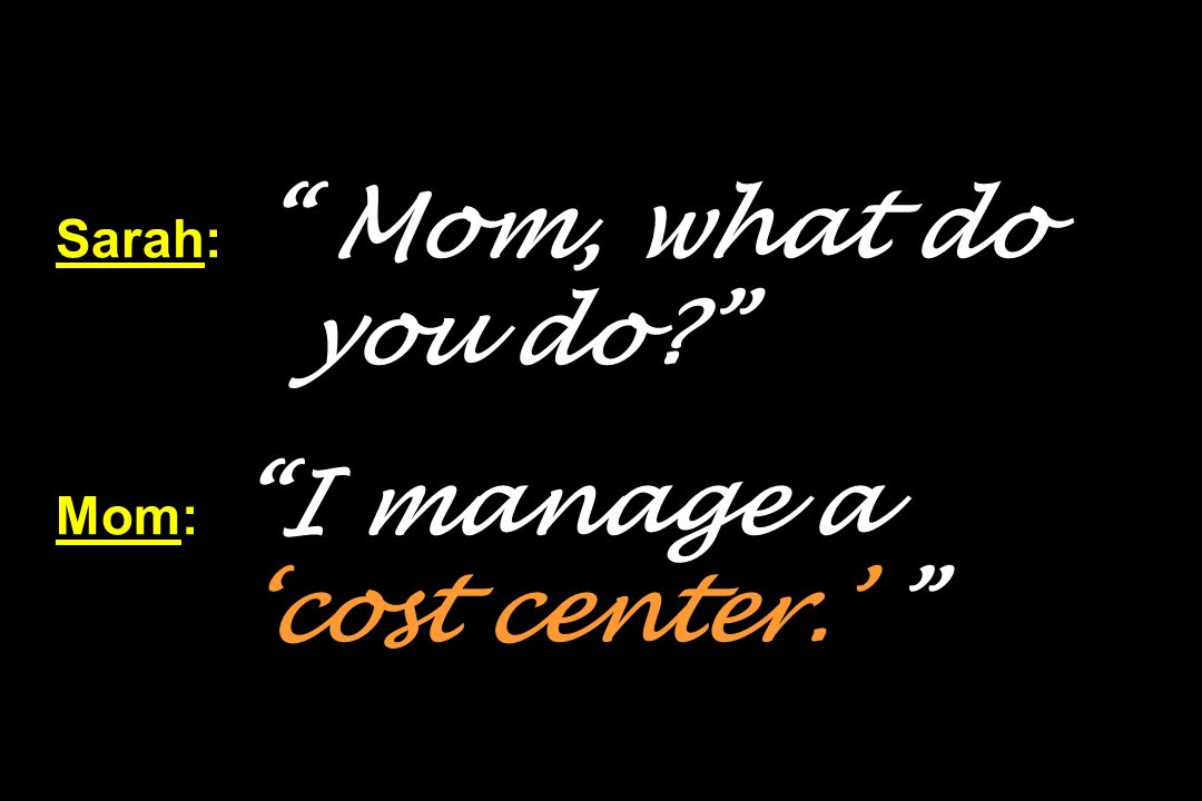 Sarah: Mom, what do you do? Mom: I manage a cost center.