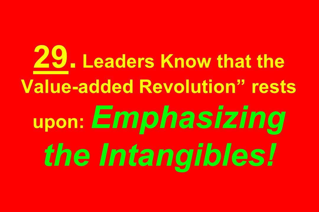29. Leaders Know that the Value-added Revolution rests upon: Emphasizing the Intangibles!