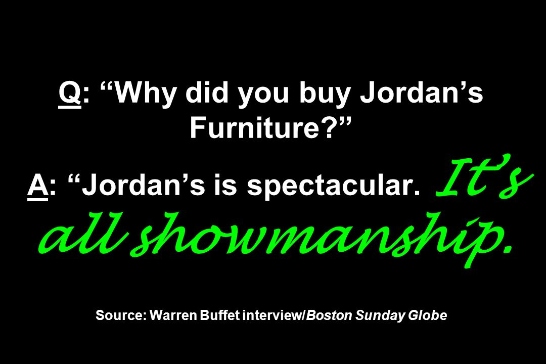 Q: Why did you buy Jordans Furniture? A: Jordans is spectacular. Its all showmanship. Source: Warren Buffet interview/Boston Sunday Globe