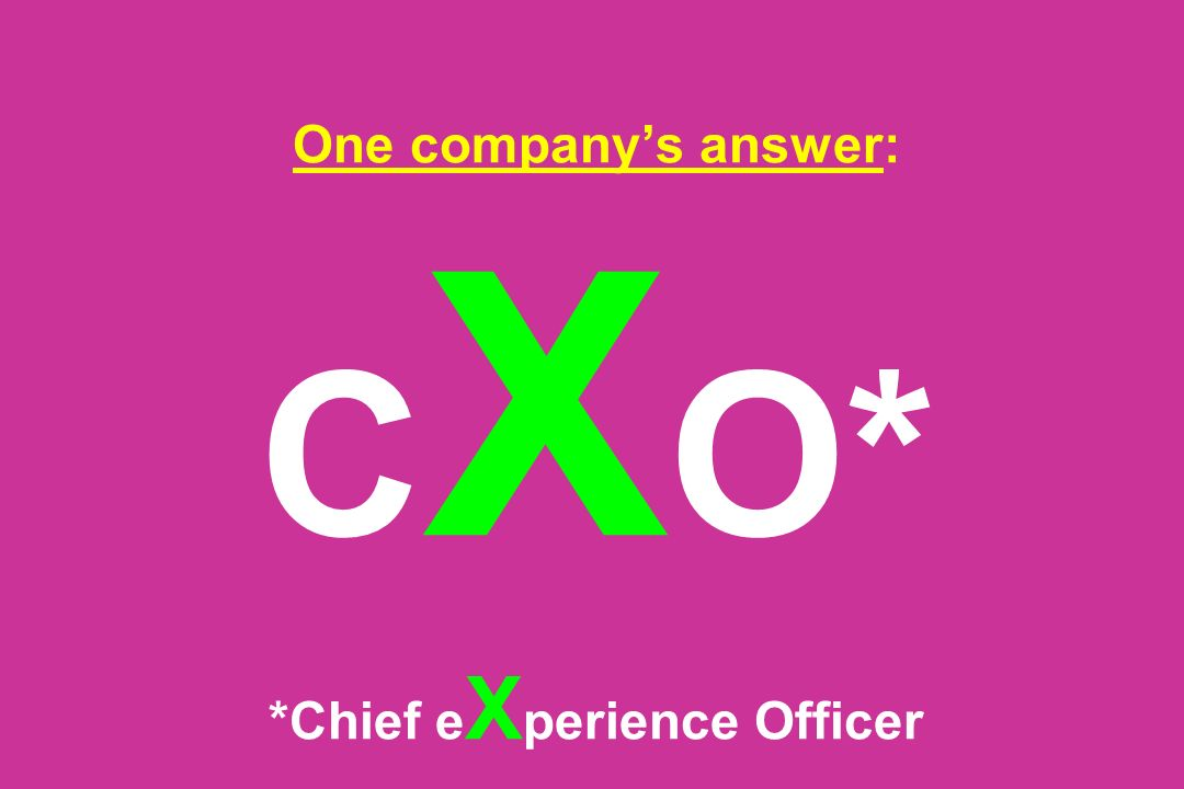 One companys answer: C X O* *Chief e X perience Officer