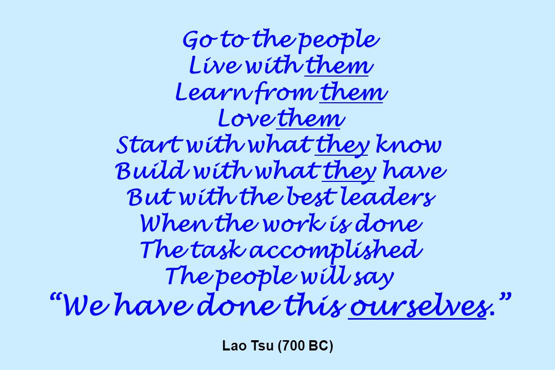 Go to the people Live with them Learn from them Love them Start with what they know Build with what they have But with the best leaders When the work