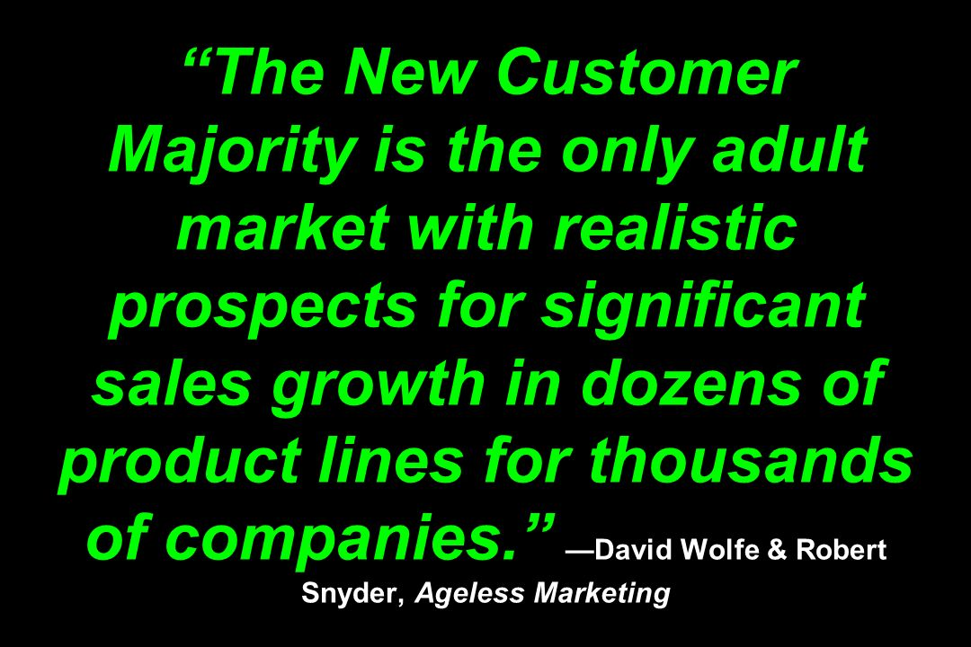 The New Customer Majority is the only adult market with realistic prospects for significant sales growth in dozens of product lines for thousands of c