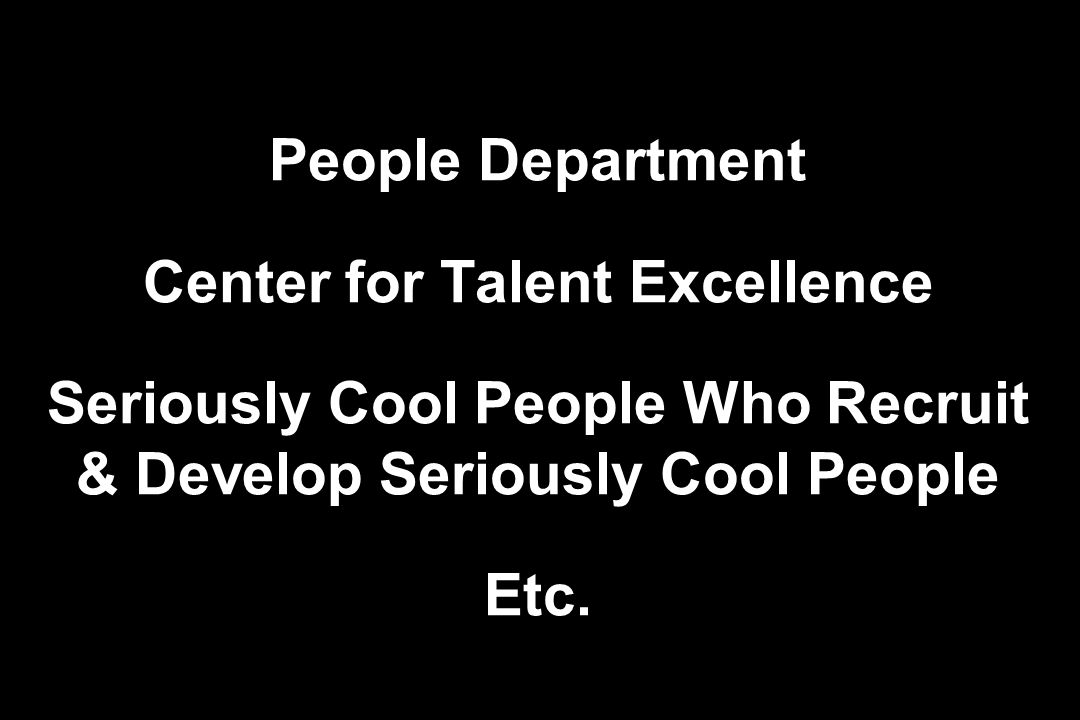 People Department Center for Talent Excellence Seriously Cool People Who Recruit & Develop Seriously Cool People Etc.