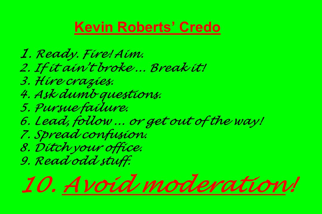 Kevin Roberts Credo 1. Ready. Fire! Aim. 2. If it aint broke... Break it! 3. Hire crazies. 4. Ask dumb questions. 5. Pursue failure. 6. Lead, follow..