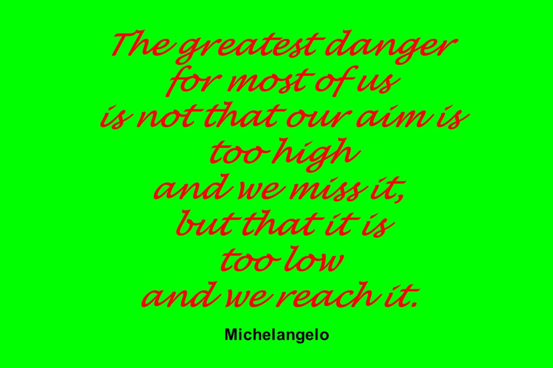 The greatest danger for most of us is not that our aim is too high and we miss it, but that it is too low and we reach it. Michelangelo