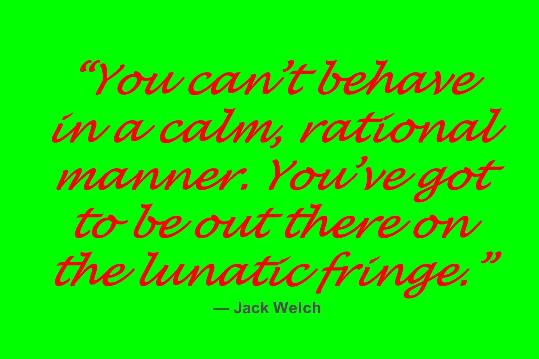 You cant behave in a calm, rational manner. Youve got to be out there on the lunatic fringe. Jack Welch