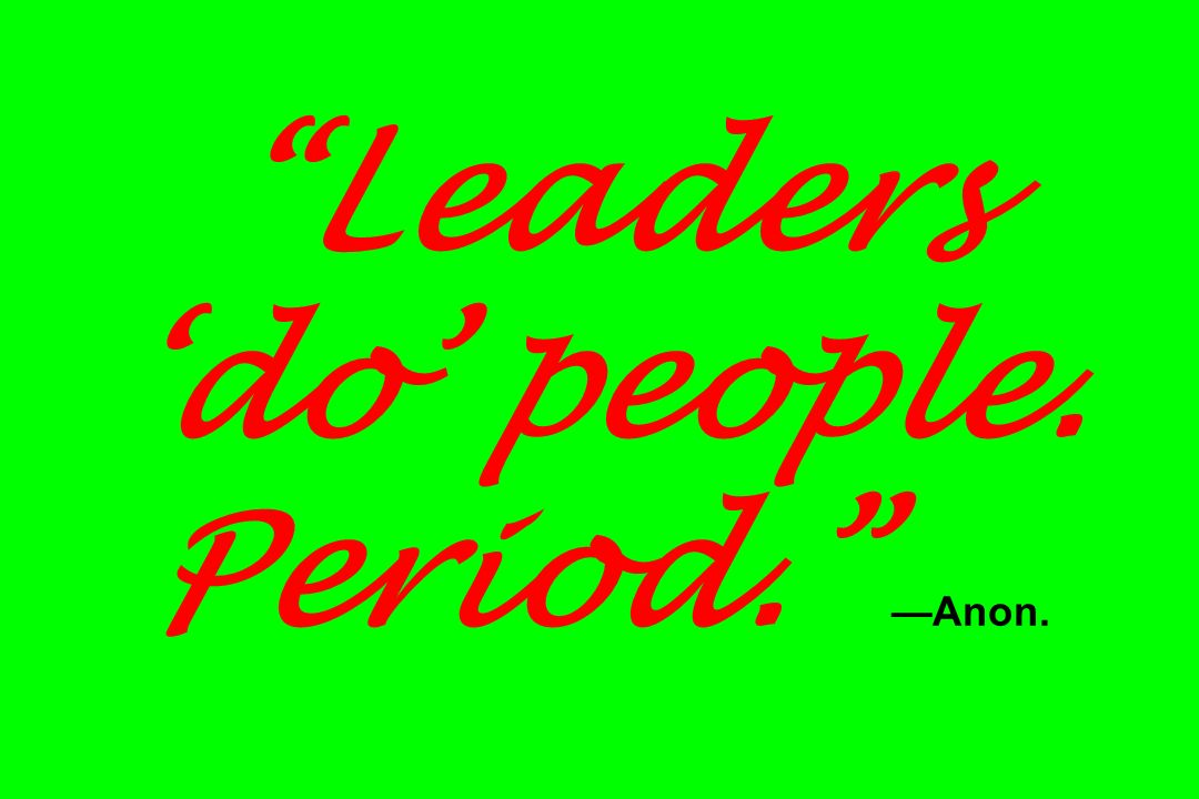 Leaders do people. Period. Anon.