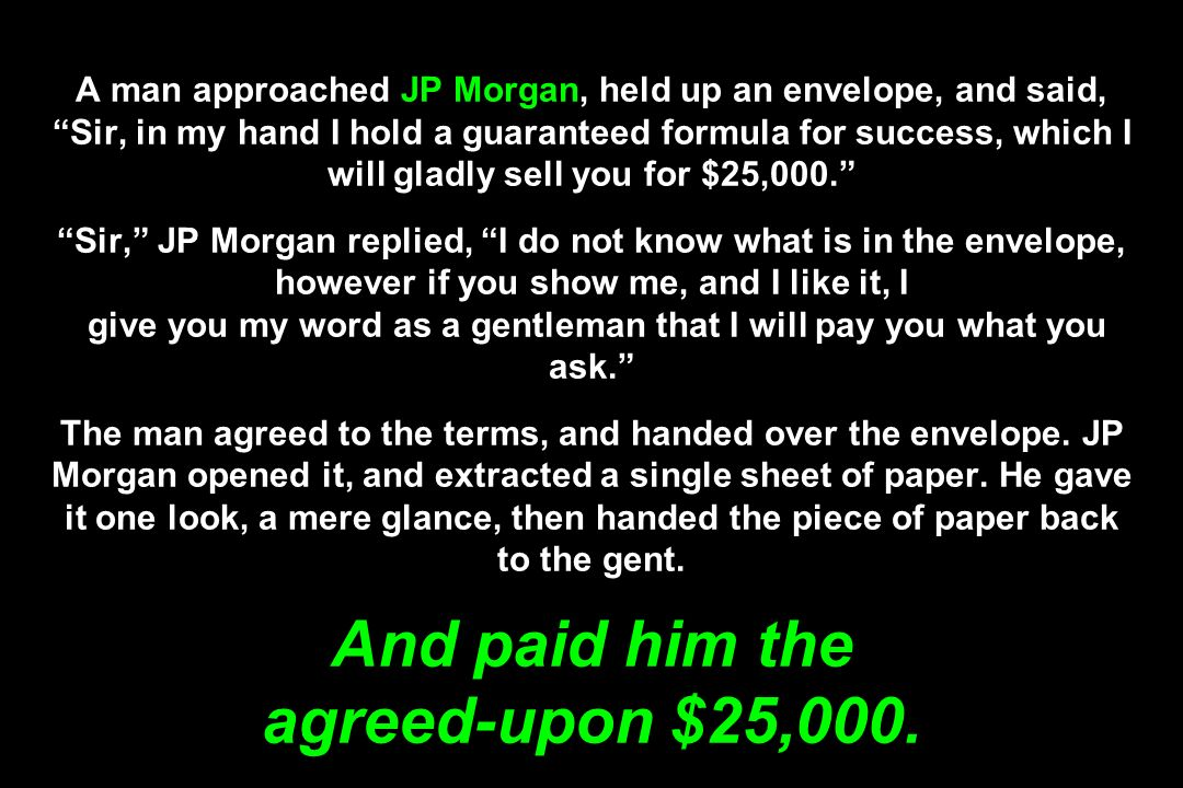 A man approached JP Morgan, held up an envelope, and said, Sir, in my hand I hold a guaranteed formula for success, which I will gladly sell you for $