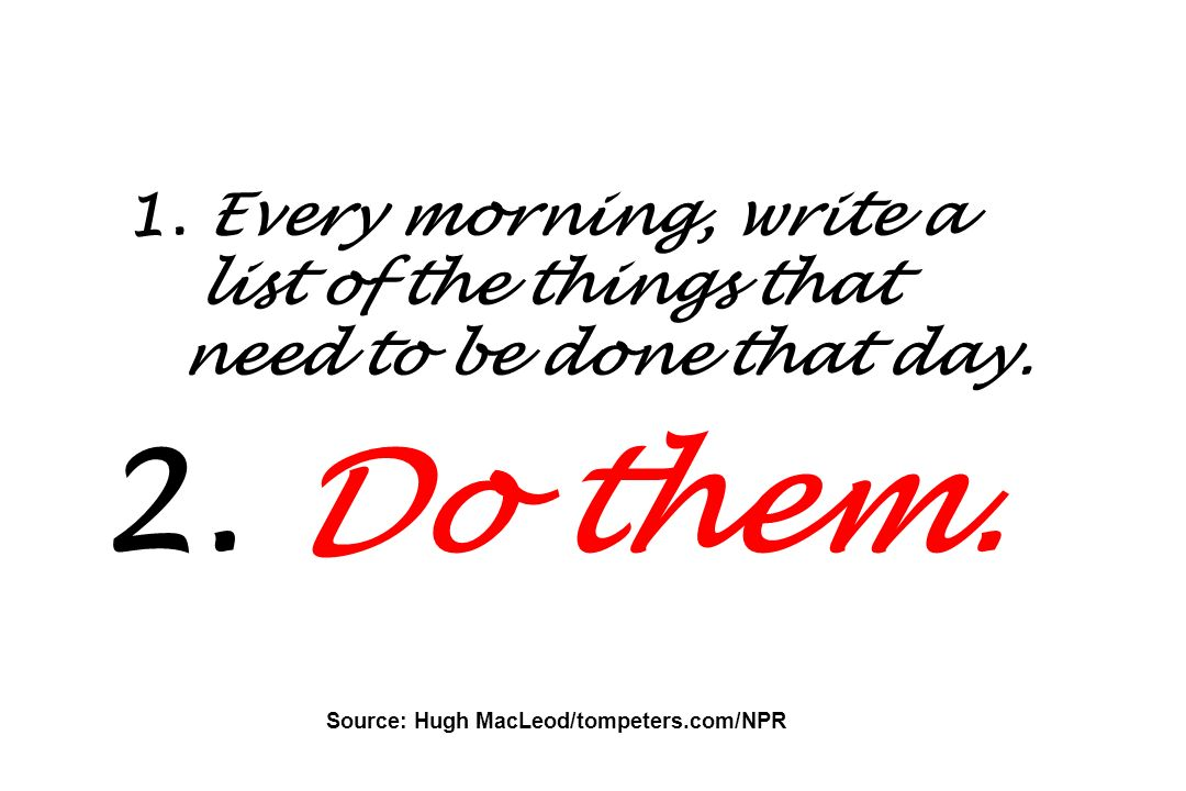 1. Every morning, write a list of the things that need to be done that day. 2. Do them. Source: Hugh MacLeod/tompeters.com/NPR