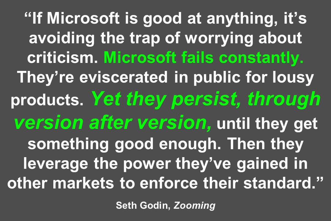 If Microsoft is good at anything, its avoiding the trap of worrying about criticism. Microsoft fails constantly. Theyre eviscerated in public for lous