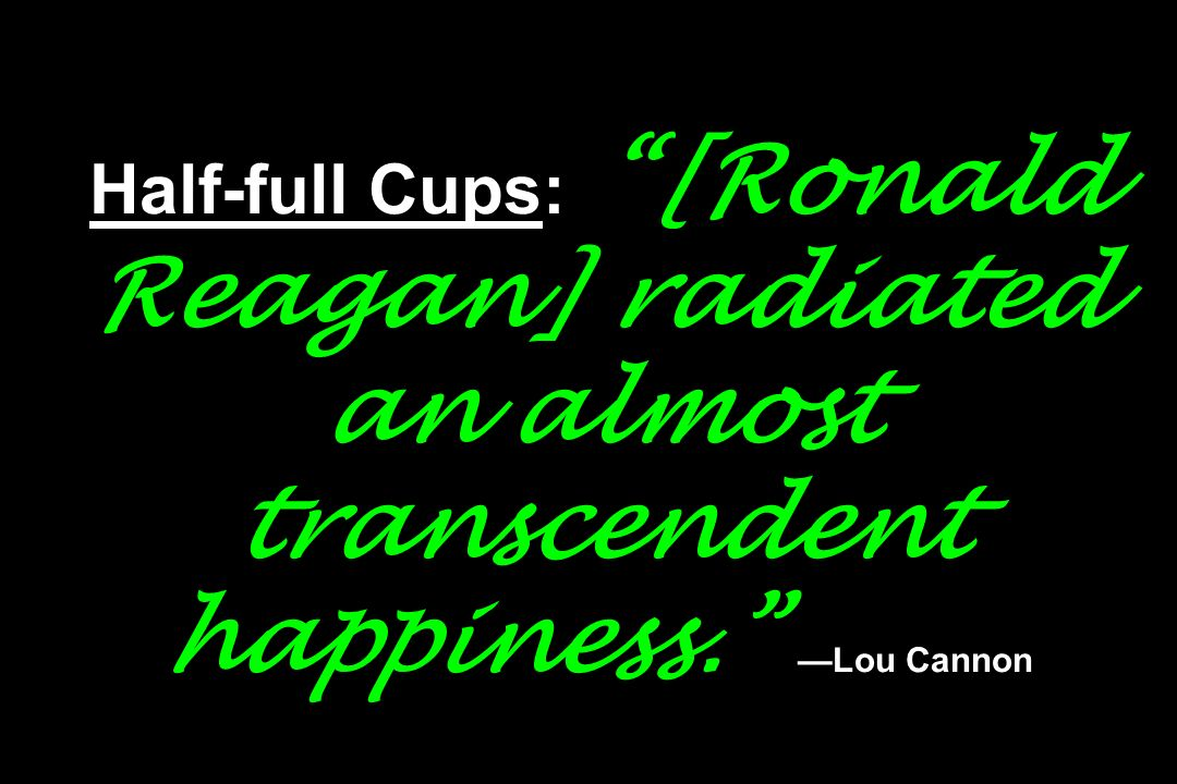 Half-full Cups: [Ronald Reagan] radiated an almost transcendent happiness. Lou Cannon