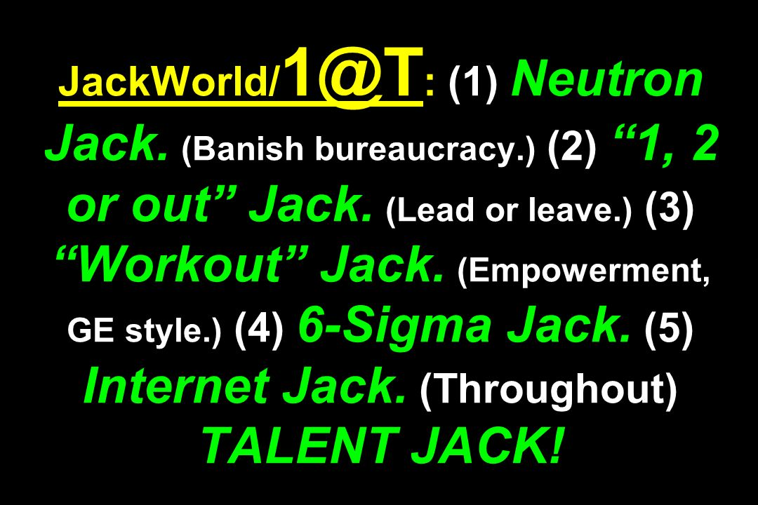JackWorld/ 1@T : (1) Neutron Jack. (Banish bureaucracy.) (2) 1, 2 or out Jack. (Lead or leave.) (3) Workout Jack. (Empowerment, GE style.) (4) 6-Sigma