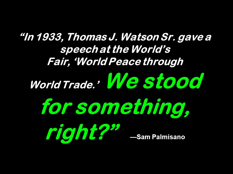 In 1933, Thomas J. Watson Sr. gave a speech at the Worlds Fair, World Peace through World Trade.