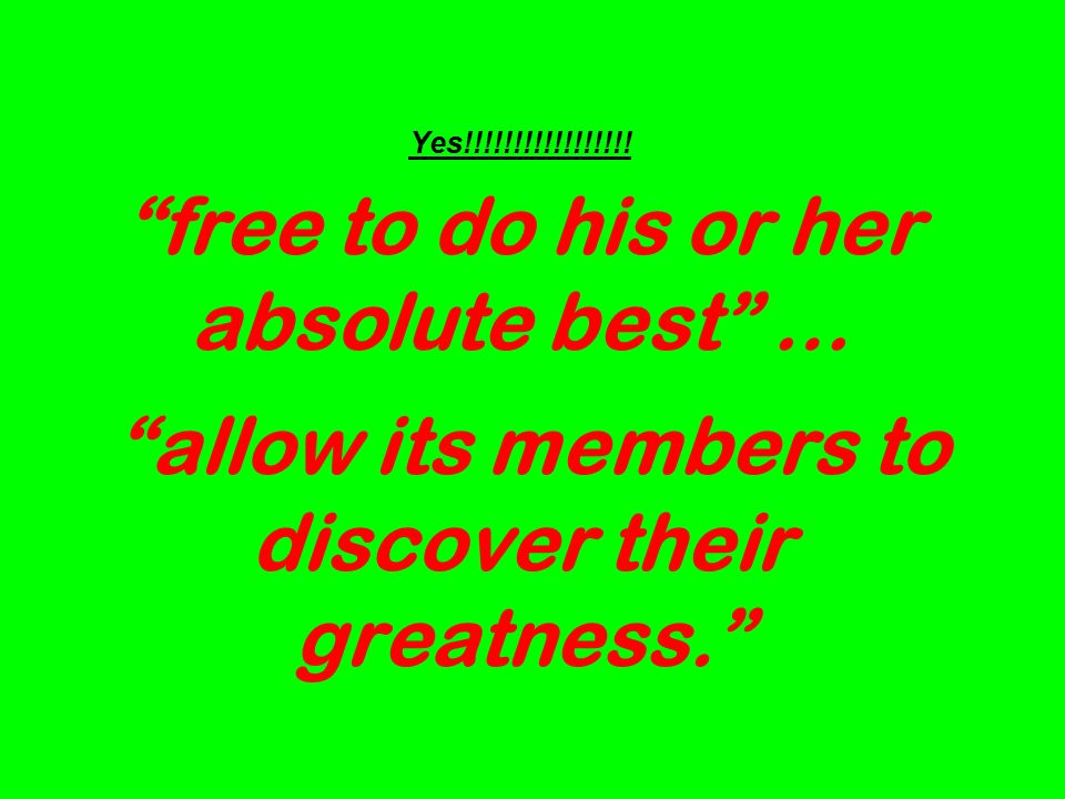 Yes!!!!!!!!!!!!!!!!! free to do his or her absolute best … allow its members to discover their greatness.