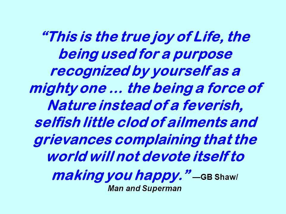 This is the true joy of Life, the being used for a purpose recognized by yourself as a mighty one … the being a force of Nature instead of a feverish, selfish little clod of ailments and grievances complaining that the world will not devote itself to making you happy.