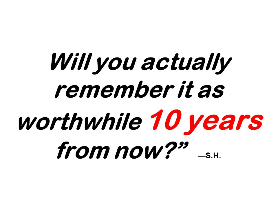 Will you actually remember it as worthwhile 10 years from now? S.H.