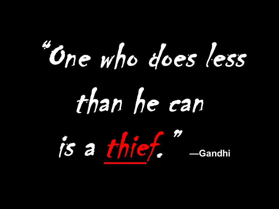 One who does less than he can is a thief. Gandhi