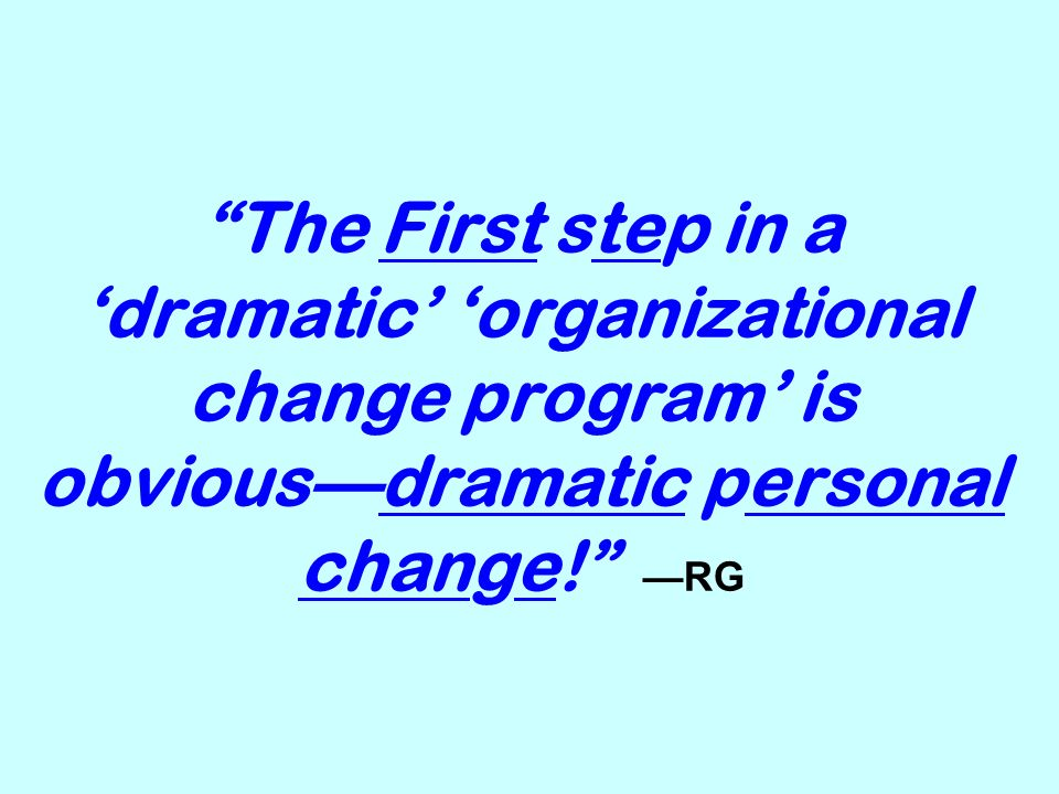 The First step in a dramatic organizational change program is obviousdramatic personal change! RG