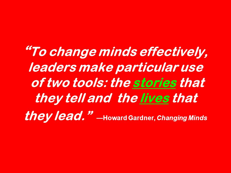 To change minds effectively, leaders make particular use of two tools: the stories that they tell and the lives that they lead.